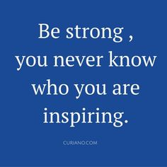 Be strong, you never know who you are inspiring. #Quoteoftheday