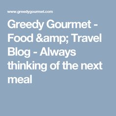 Greedy Gourmet - Food & Travel Blog - Always thinking of the next meal