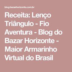 Receita: Lenço Triângulo - Fio Aventura - Blog do Bazar Horizonte - Maior Armarinho Virtual do Brasil