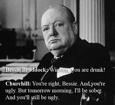 "Bessie Braddock: ""Winston, you are drunk!"" Churchill:  ""You're right, Bessie. And you're ugly. But tomorrow morning, I'll be sober. And you'll still be ugly."" ~ Winston Churchill"