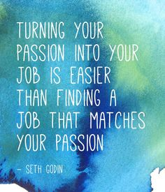 Turning your passion into your job is easier than finding a job that matches your passion.