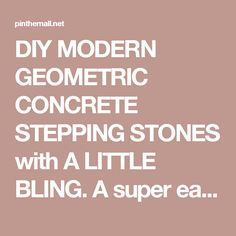 DIY MODERN GEOMETRIC CONCRETE STEPPING STONES with A LITTLE BLING. A super easy & fun project to add a little flare to your yard.... - a grouped images picture - Pin Them All