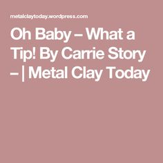 Oh Baby – What a Tip! By Carrie Story –  | Metal Clay Today