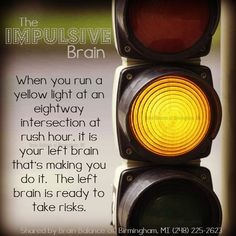 The #impulsive #brain. When you run a #yellow light at an eightway intersection at #rushhour, it is your #leftbrain that's making you do it. The left #brain is ready to take #risks. #braininfo #brainfacts #risky #Birmingham #MI #Michigan #addressthecause #brainbalance #afterschoolprogram