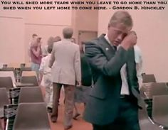 You will shed more tears when you leave to go home than you shed when you left home to come here. Gordon B. Hinckley