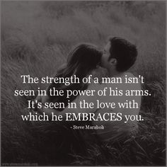"""""""The strength of a man isn't seen in the power of his arms. It's seen in the love with which he EMBRACES you."""" - Steve Maraboli #quote"""