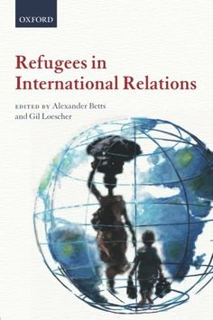 """Refugees in international relations"" edited by Alexander Betts and Gil Loescher"
