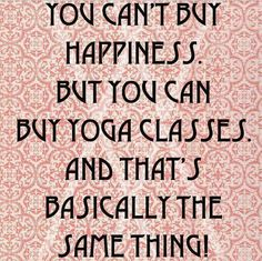 You can't buy happiness. But you can buy yoga classes, and that's basically the same thing!