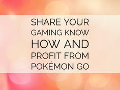 Share Your Gaming Know How And Profit From Pokémon Go