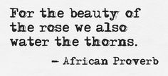 """For the beauty of the rose we also water the thorns."" ~African Proverb ..* Expect to hear this from me. Often. <3"