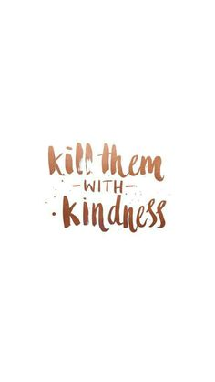 Kill them with kindness... (Very inspirational quote...)