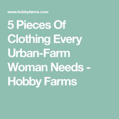 5 Pieces Of Clothing Every Urban-Farm Woman Needs - Hobby Farms