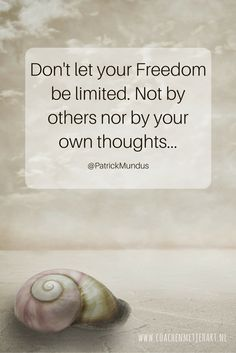 Don't let your Freedom be limited. Nor by others, nor by your own thoughts...
