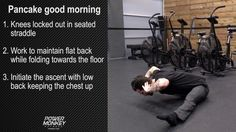 Pancake good morning 1. Knees locked out in seated straddle 2. Work to maintain flat back while folding towards the floor 3. Initiate the ascent with low bac...