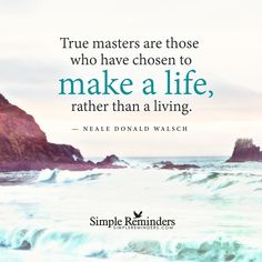 """Quote 187: """"True masters are those who have chosen to make a life, rather than a living."""" - Neale Donald Walsch"""