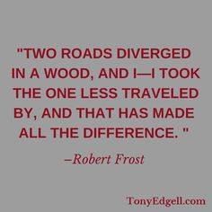 Will you take the road less traveled and make a difference? - Tony Edgell  TonyEdgell.com  https://www.facebook.com/tony.edgell/photos/pb.281738341995140.-2207520000.1432636030./424278954407744/?type=3