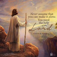 """""""Never assume that you can make it alone. You need the help of the Lord. http://facebook.com/173301249409767 Never hesitate to get on your knees in some private place and speak with Him."""" From President Hinckley's http://pinterest.com/pin/24066179228827332 April 2004 http://facebook.com/223271487682878 message http://lds.org/general-conference/2004/04/stay-on-the-high-road"""