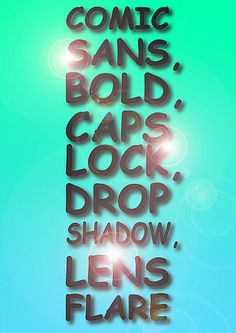 Everything you're NOT supposed to like...Comic Sans, Bold, Caps Lock, Drop Shadow, Lens Flare! Love  it!