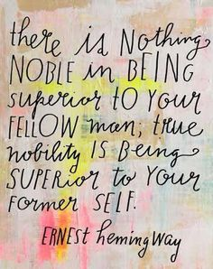 Ernest Hemingway - There is nothing noble in being superior to your fellow main; true nobility is being superior to your former self.