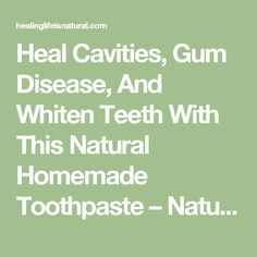 Heal Cavities, Gum Disease, And Whiten Teeth With This Natural Homemade Toothpaste – Natural Healing