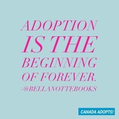 """""""Adoption is the beginning of forever."""""""
