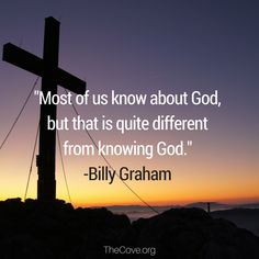 """""""Most of us know about God, but that is quite different from knowing God."""" - Billy Graham quote"""