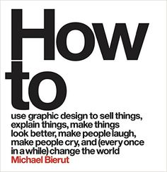 How to Use Graphic Design to Sell Things, Explain Things, Make Things Look Better, Make People Laugh, Make People Cry, and (Every Once in a While) Change the World : Michael Bierut: 9780062413901: AmazonSmile: Books