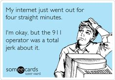 Funny Workplace Ecard: My internet just went out for four straight minutes. I'm okay, but the 911 operator was a total jerk about it.