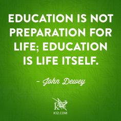 """""""Education is not preparation for life; education is life itself."""" - John Dewey"""