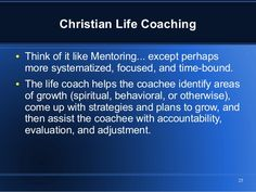 25 Christian Life Coaching ● Think of it like Mentoring... except perhaps more systematized, focused, and time-bound. ● Th...