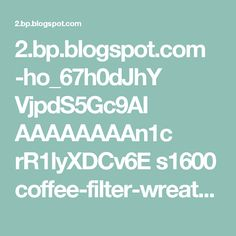 2.bp.blogspot.com -ho_67h0dJhY VjpdS5Gc9AI AAAAAAAAn1c rR1lyXDCv6E s1600 coffee-filter-wreath-11.JPG