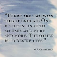 """❝ Ǭմȯ৳ҽʂ ❞ ~ """"THERE ARE TWO WAYS TO GET ENOUGH: ONE IS TO CONTINUE TO ACCUMULATE MORE AND MORE. THE OTHER IS TO DESIRE LESS.""""  ~ G.K. CHESTERTON"""
