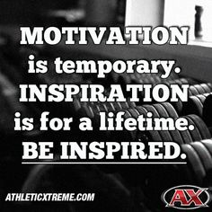 Motivation is temporary. Inspiration is for a lifetime. Be inspired.