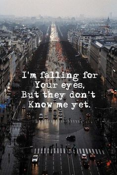 """""""I'm falling for your eyes but they don't know me yet..."""""""