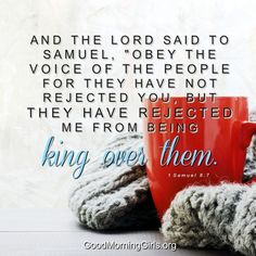 """And the Lord said to Samuel, """"Obey the voice of the people for they have not rejected you, but they have rejected Me from being king over them."""" 1 Samuel 8:7"""