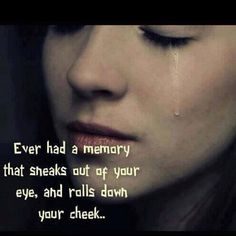 Ever had a memory that sneaks out of your eye, and rolls down your cheek...