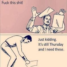 When you think it's Friday, but it is still Thursday............Lol!