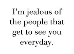 Image result for I'm jealous of the people who get to see you every day