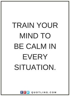 quotes Train your mind to be calm in every situation.