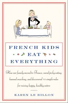 FRENCH KIDS EAT EVERYTHING  It's the story of a Super-Mom (Karen Le Billon) who moved to her husband's native Northern France with her 2 small girls, and emerses herself into the foreign culture of French eating habits. Why do children there eat everything? They stay at the table for long hours! They don't snack?! They aren't afraid to eat new foods and their children are expected to eat it all?