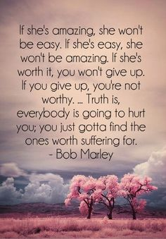Truth is, everybody is going to hurt you; you just gotta find the ones worth suffering for - 30 Quotes about Relationships I don't like bob Marley but I do like this quote (don't judge me) Cute Quotes, Great Quotes, Quotes To Live By, Inspirational Quotes, Find The One Quotes, Quotes About The One, Funny Sayings, Motivational Quotes, Truth Is Quotes