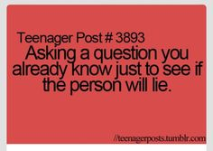 Teenager Post #3893- Asking a question you already know just to see if the person will lie.