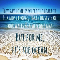 They say home is where the heart is. For most people, that consists of four walls and a welcome mat. But for me, it's the ocean.