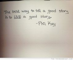 The best way to tell a good story is to live a good story by Phil Kay at The Things we Say