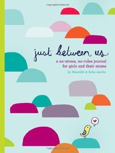 Just Between Us: A No-Stress, No-Rules Journal for Girls and Their Moms -- excellent shared journal to foster a strong relationship between moms and their daughters during the tween and teen years