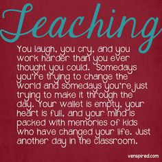 Teaching.  You laugh, you cry, and you work harder than you ever thought you could.  Some days you're trying to change the world and some days you're just trying to make it through the day.  Your wallet is empty, your heart is full, and your mind is packed with memories of kids who have changed your life.  Just another day in the classroom.