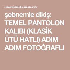 şebnemle dikiş: TEMEL PANTOLON KALIBI (KLASİK ÜTÜ HATLI) ADIM ADIM FOTOĞRAFLI