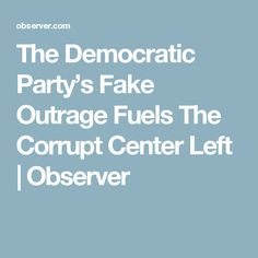The Democratic Party's Fake Outrage Fuels The Corrupt Center Left | Observer