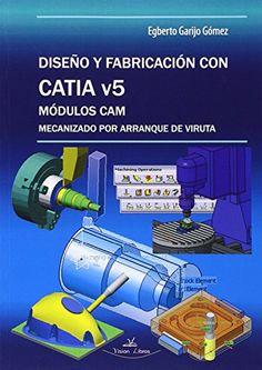 Diseño y fabricación con CATIA v5 : módulos CAM : mecanización por arranque de viruta / Egberto Garijo Gómez