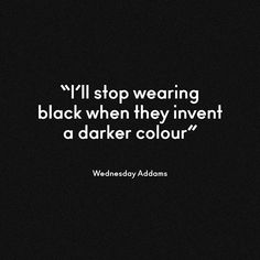 Wednesday Addams on black. For more quotes about the darkest shade, see here: http://www.anothermag.com/current/view/4056/Black_in_Fashion_AnOthers_Top_Ten_Quotes